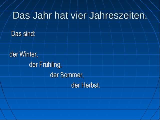 Das Jahr hat vier Jahreszeiten. Das sind: der Winter, der Frühling, der Somme...