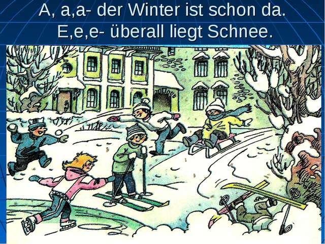A, a,a- der Winter ist schon da. E,e,e- überall liegt Schnee.