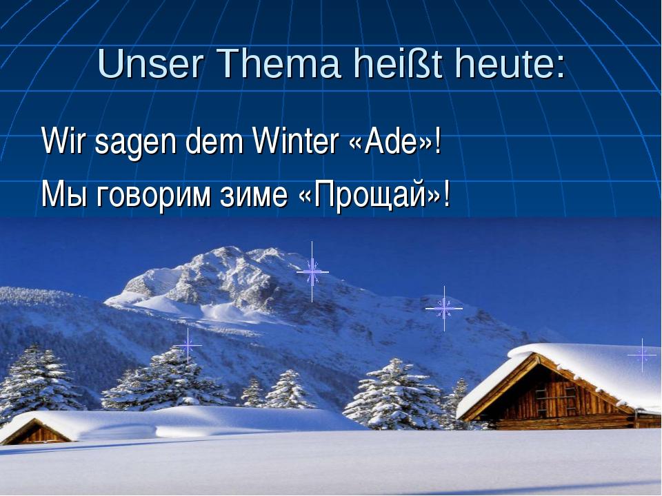 Unser Thema heißt heute: Wir sagen dem Winter «Ade»! Мы говорим зиме «Прощай»!
