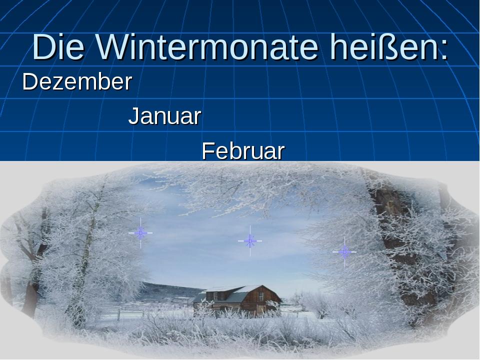 Die Wintermonate heißen: Dezember Januar Februar