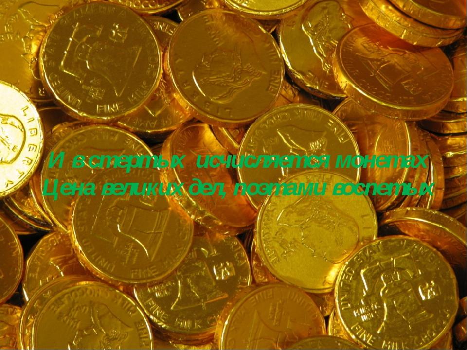 И в стертых исчисляется монетах Цена великих дел, поэтами воспетых