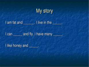 My story I am fat and ______. I live in the _____. I can _____ and fly. I hav