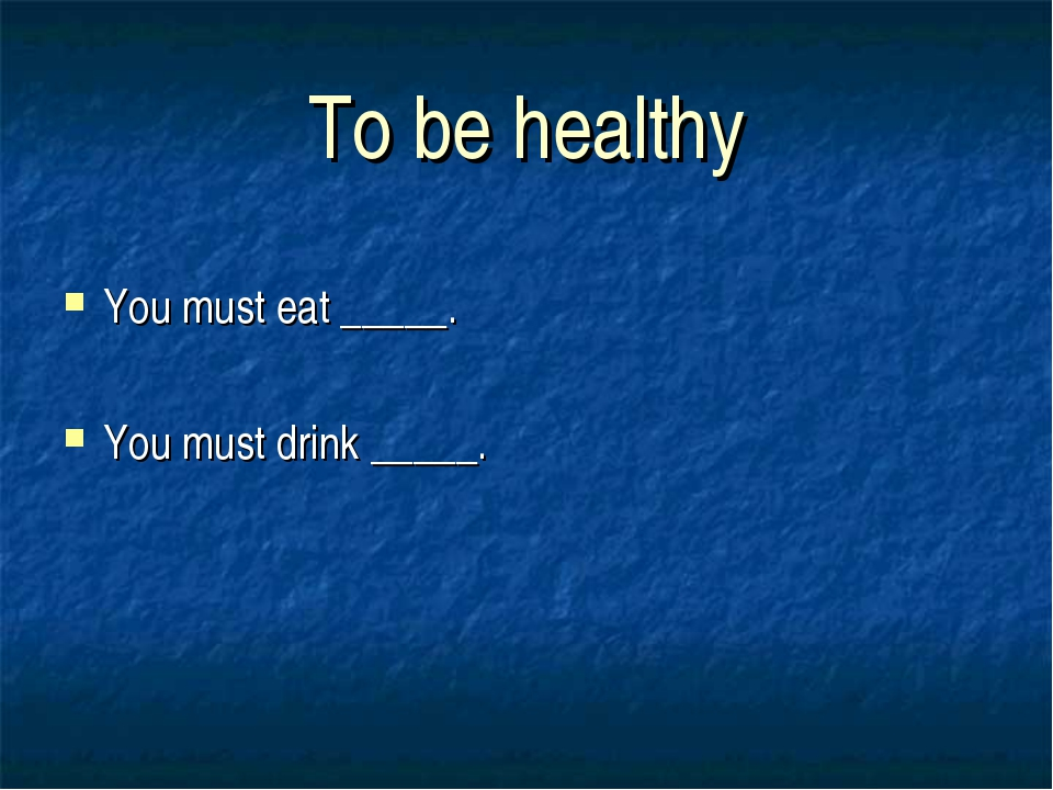 To be healthy You must eat _____. You must drink _____.