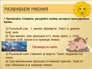 1) Рыхлый сне_ т_мнеет (в)марте. Тают л_динки (на)_кне. 2) Три мален_кие хрюш