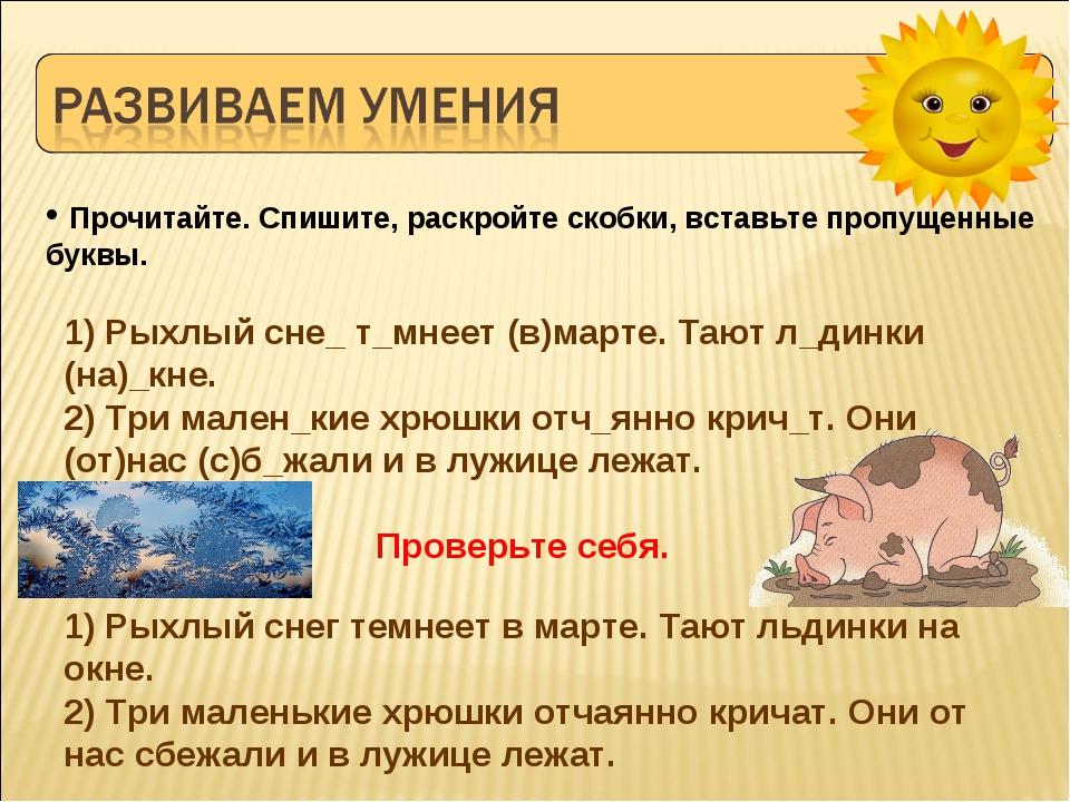1) Рыхлый сне_ т_мнеет (в)марте. Тают л_динки (на)_кне. 2) Три мален_кие хрюш...