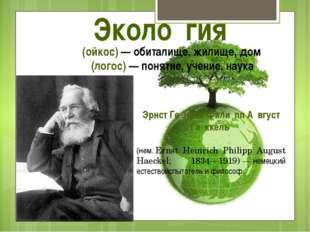 Эколо́гия Οἶκος (ойкос)— обиталище, жилище, дом λόγος(логос) — понятие, уче