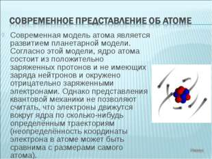 Современная модель атома является развитием планетарной модели. Согласно этой