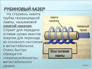 На стержень навита трубка газоразрядной лампы, называемой лампой накачки. Слу
