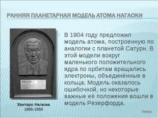 В 1904 году предложил модель атома, построенную по аналогии с планетой Сатурн