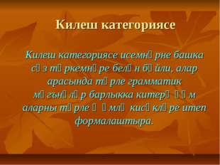 Килеш категориясе Килеш категориясе исемнәрне башка сүз төркемнәре белән бәйл