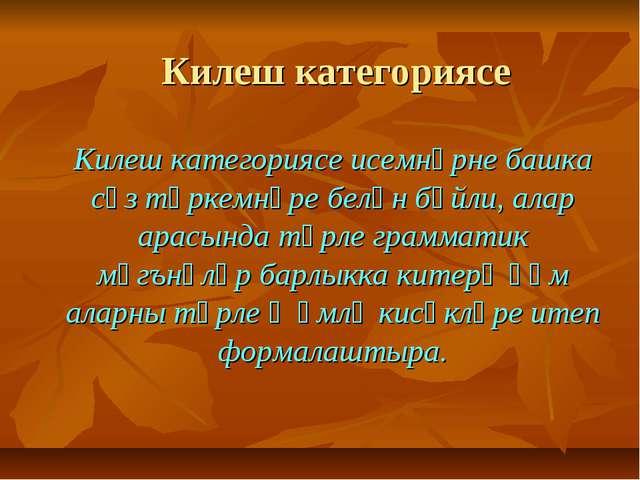 Килеш категориясе Килеш категориясе исемнәрне башка сүз төркемнәре белән бәйл...