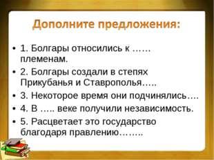 1. Болгары относились к …… племенам. 2. Болгары создали в степях Прикубанья и