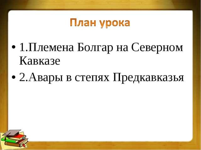 1.Племена Болгар на Северном Кавказе 2.Авары в степях Предкавказья