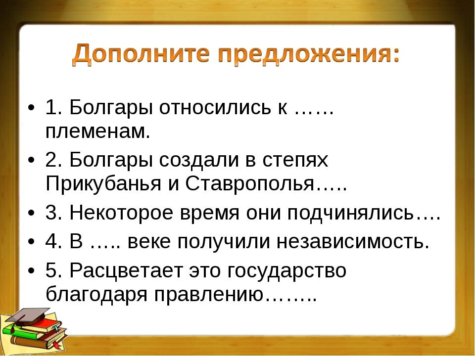 1. Болгары относились к …… племенам. 2. Болгары создали в степях Прикубанья и...