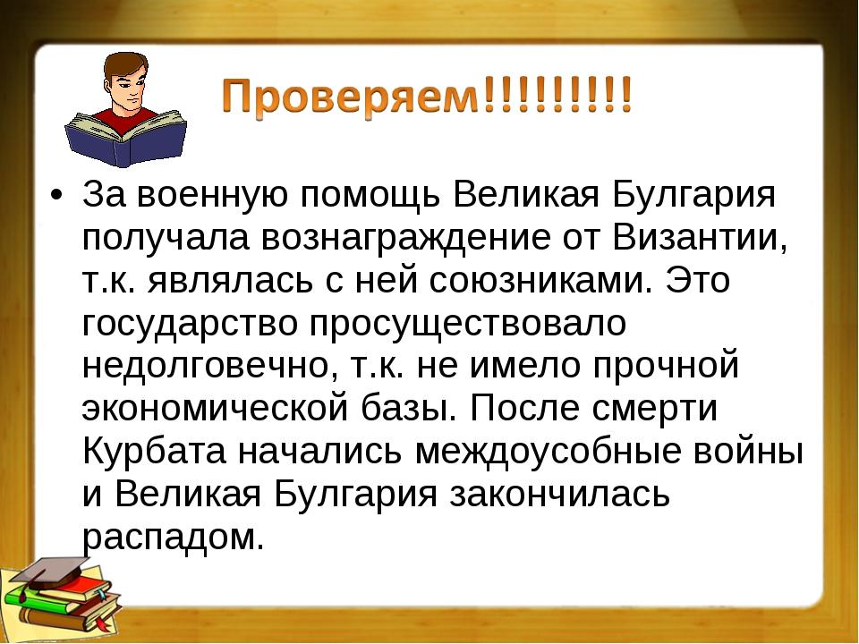 За военную помощь Великая Булгария получала вознаграждение от Византии, т.к....