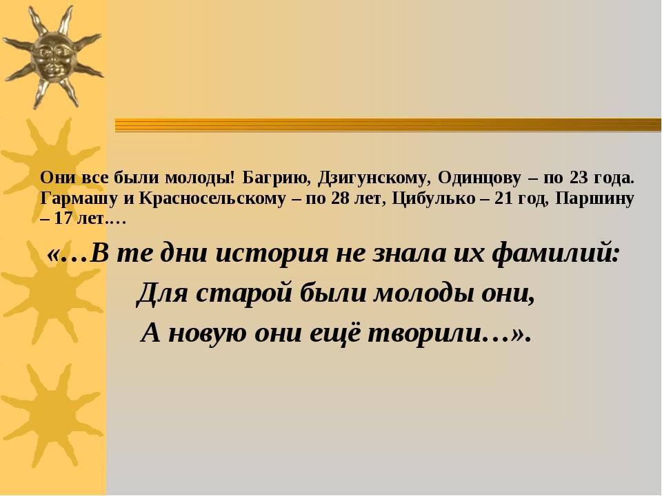 Они все были молоды! Багрию, Дзигунскому, Одинцову – по 23 года. Гармашу и К...