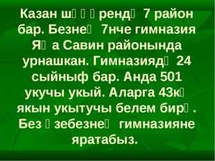 Казан шәһәрендә 7 район бар. Безнең 7нче гимназия Яңа Савин районында урнашка