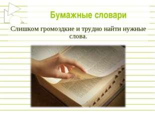Бумажные словари Слишком громоздкие и трудно найти нужные слова.