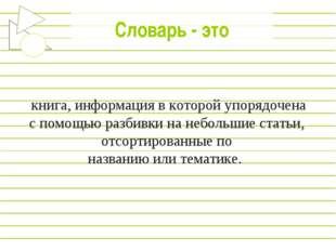 Словарь - это книга, информация в которой упорядочена c помощью разбивки на