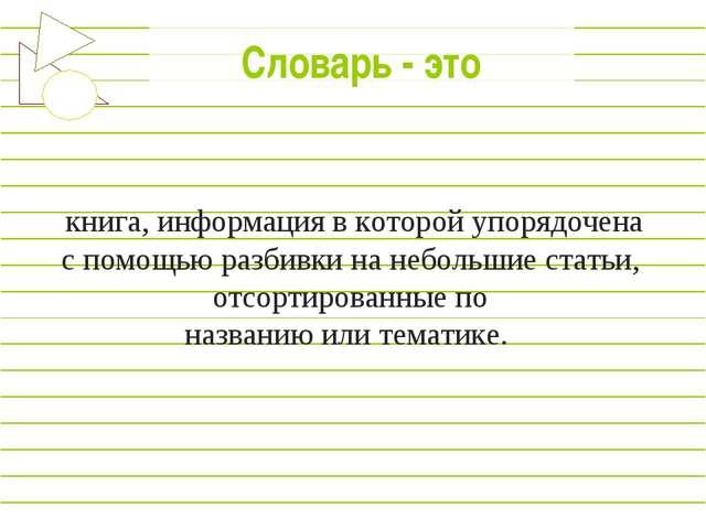 Словарь - это книга, информация в которой упорядочена c помощью разбивки на...