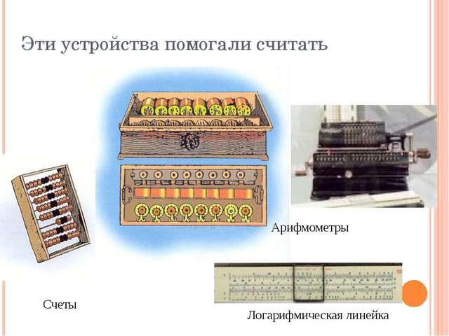 Эти устройства помогали считать Арифмометры Счеты Логарифмическая линейка