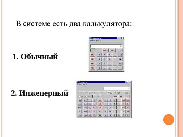 В системе есть два калькулятора: 1. Обычный 2. Инженерный