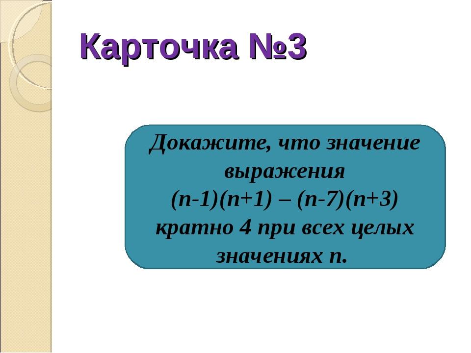 Карточка №3 Докажите, что значение выражения (n-1)(n+1) – (n-7)(n+3) кратно 4...