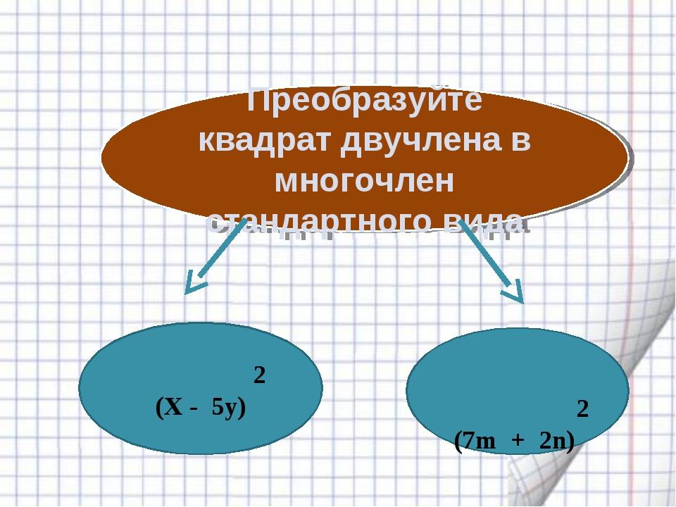 Преобразуйте квадрат двучлена в многочлен стандартного вида 2 (Х - 5у) 2 (7m...