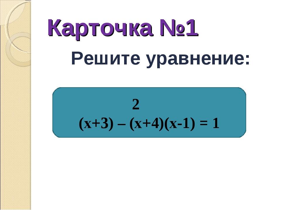 Карточка №1 Решите уравнение: 2 (х+3) – (х+4)(х-1) = 1