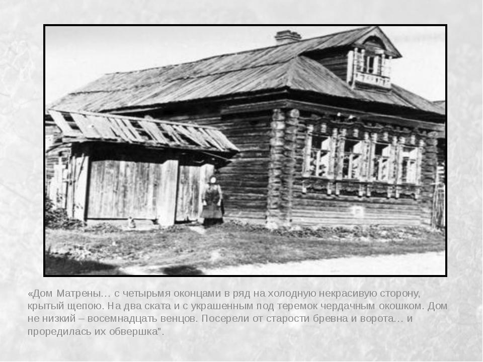«Дом Матрены… с четырьмя оконцами в ряд на холодную некрасивую сторону, крыты...