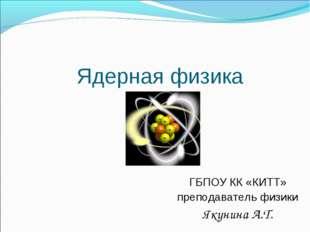 Ядерная физика ГБПОУ КК «КИТТ» преподаватель физики Якунина А.Т.