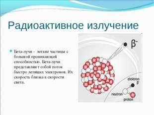 Радиоактивное излучение Бета-лучи - легкие частицы с большой проникающей спос