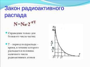 Закон радиоактивного распада Справедлив только для большого числа частиц Т –