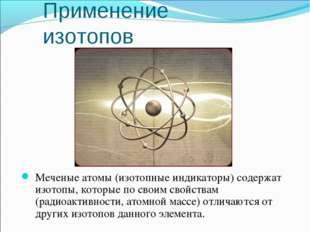 Меченые атомы (изотопные индикаторы) содержат изотопы, которые по своим свойс