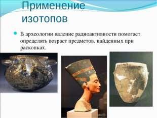 В археологии явление радиоактивности помогает определять возраст предметов, н