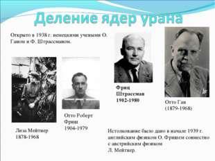 Отто Ган (1879-1968) Фриц Штрассман 1902-1980 Отто Роберт Фриш 1904-1979 Лиза