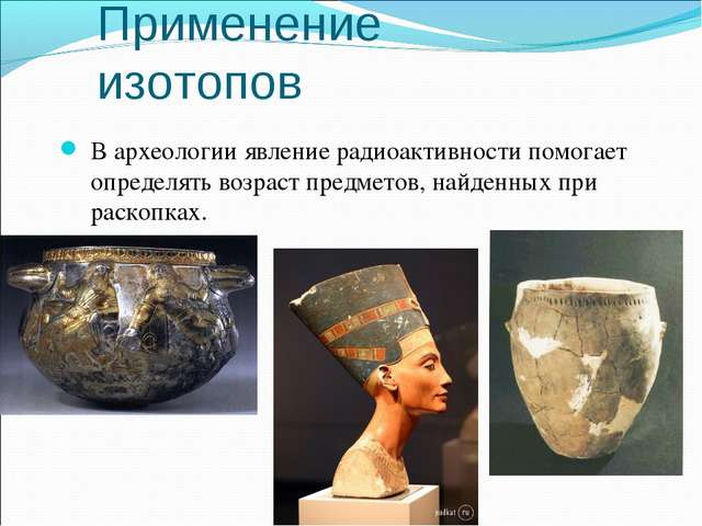 В археологии явление радиоактивности помогает определять возраст предметов, н...