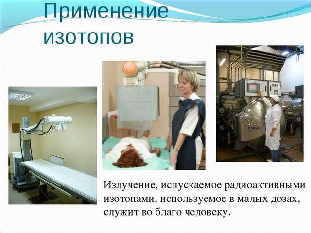 Излучение, испускаемое радиоактивными изотопами, используемое в малых дозах,...