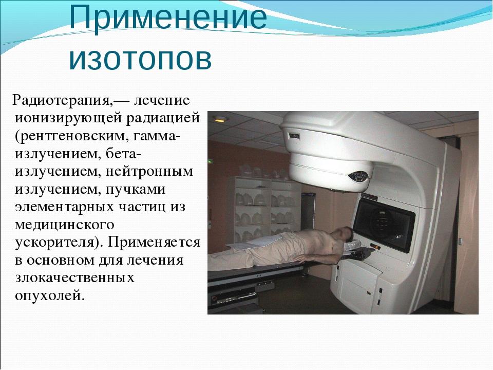Радиотерапия,— лечение ионизирующей радиацией (рентгеновским, гамма-излучение...