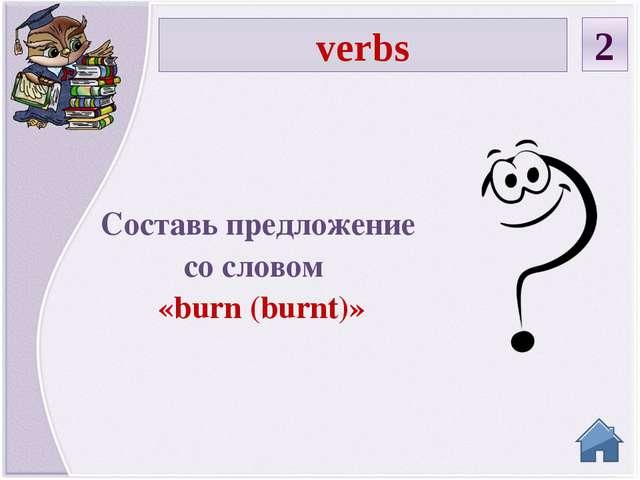 verbs 2 Составь предложение со словом «burn (burnt)»