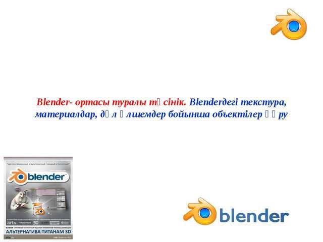 Blender- ортасы туралы түсінік. Blenderдегі текстура, материалдар, дәл өлшем...