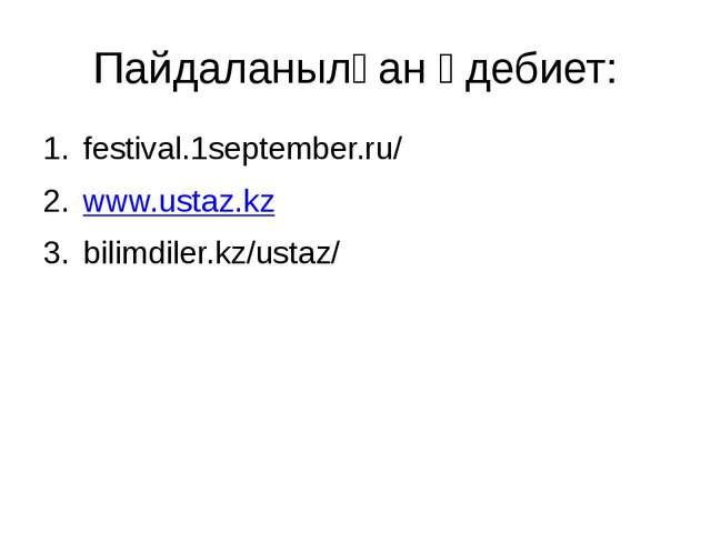 Пайдаланылған әдебиет: festival.1september.ru/ www.ustaz.kz bilimdiler.kz/ust...