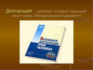 Декларация – документ, который защищает наши права. (Международный документ)