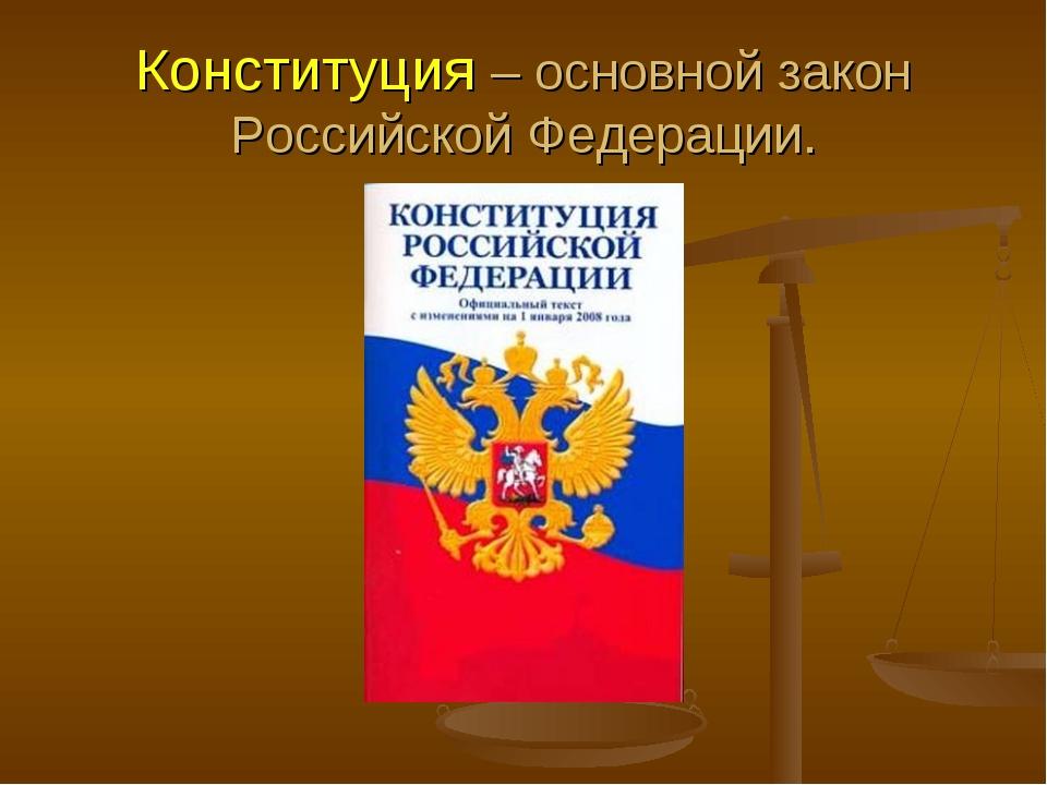 Конституция – основной закон Российской Федерации.