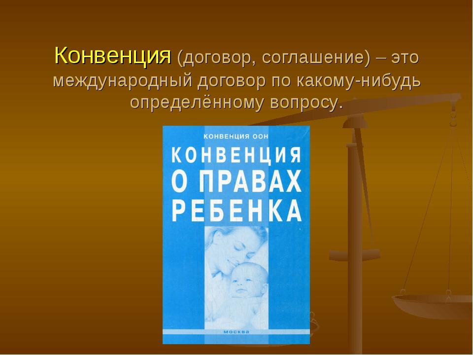 Конвенция (договор, соглашение) – это международный договор по какому-нибудь...