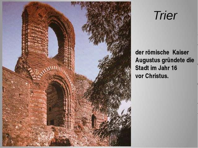 Trier der römische Kaiser Augustus gründete die Stadt im Jahr 16 vor Christus.