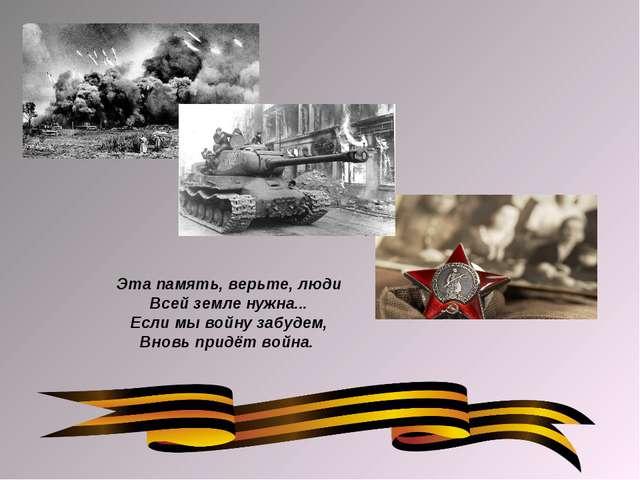 Эта память, верьте, люди Всей земле нужна... Если мы войну забудем, Вновь при...