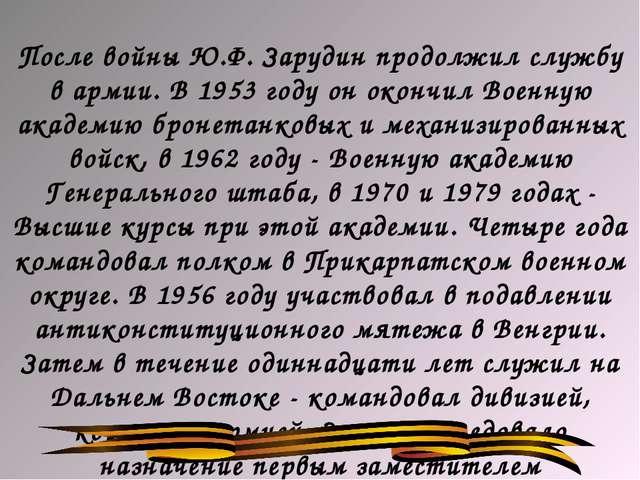 После войны Ю.Ф. Зарудин продолжил службу в армии. В 1953 году он окончил Вое...