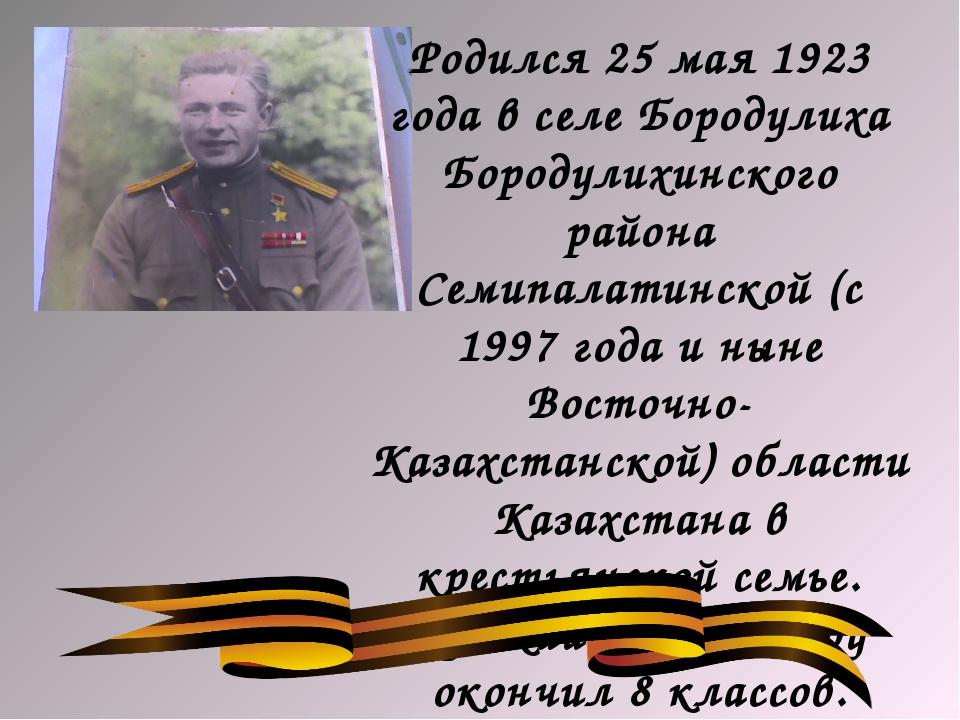 Родился 25 мая 1923 года в селе Бородулиха Бородулихинского района Семипалати...