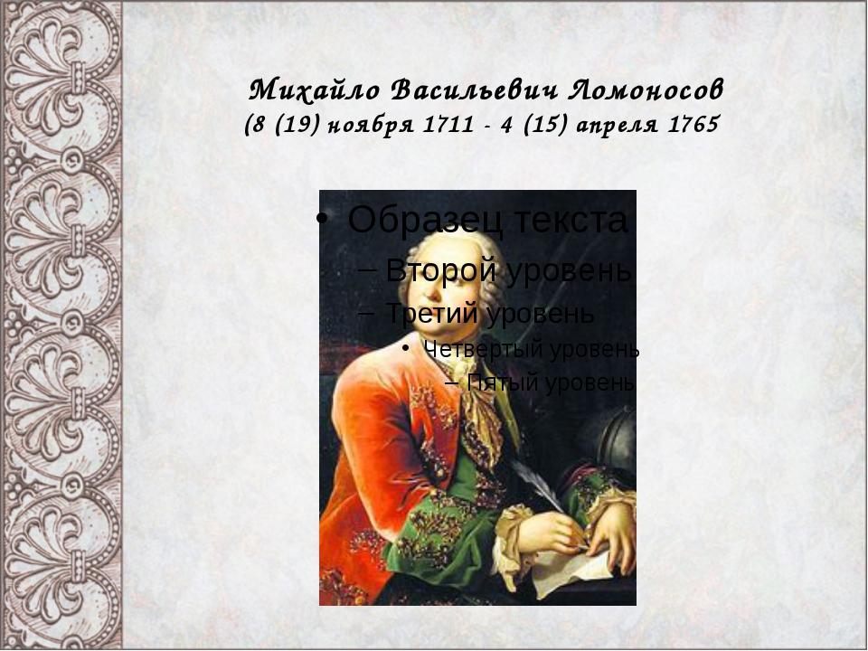Михайло Васильевич Ломоносов (8 (19) ноября 1711 - 4 (15) апреля 1765